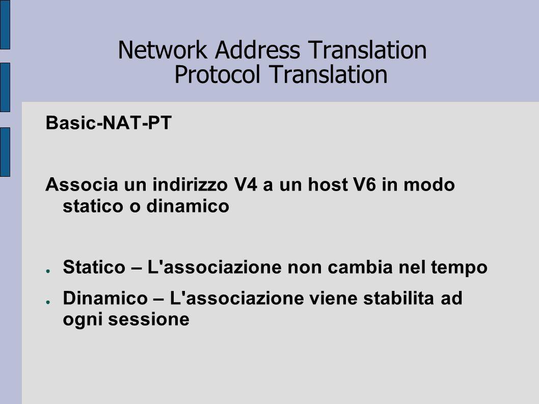 Network Address Translation Protocol Translation Basic-NAT-PT Associa un indirizzo V4 a un host V6 in modo statico o dinamico Statico – L'associazione