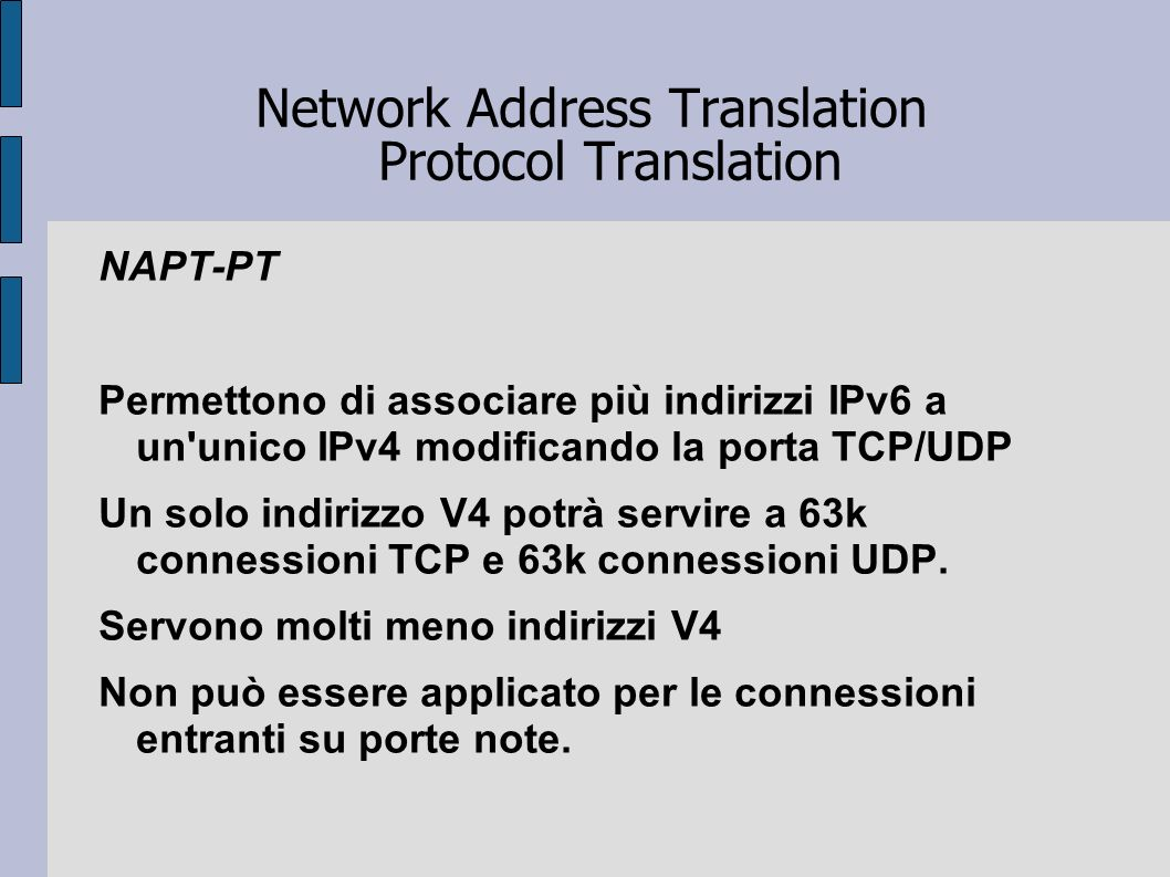Network Address Translation Protocol Translation NAPT-PT Permettono di associare più indirizzi IPv6 a un'unico IPv4 modificando la porta TCP/UDP Un so