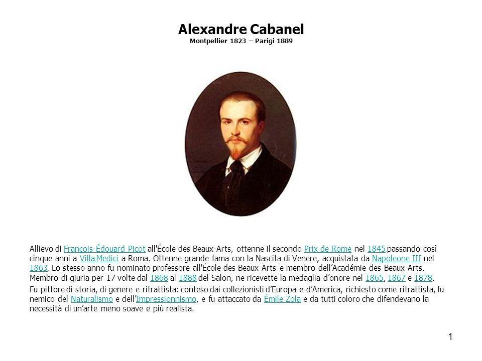 1 Alexandre Cabanel Montpellier 1823 – Parigi 1889 Allievo di François-Édouard Picot all'École des Beaux-Arts, ottenne il secondo Prix de Rome nel 184