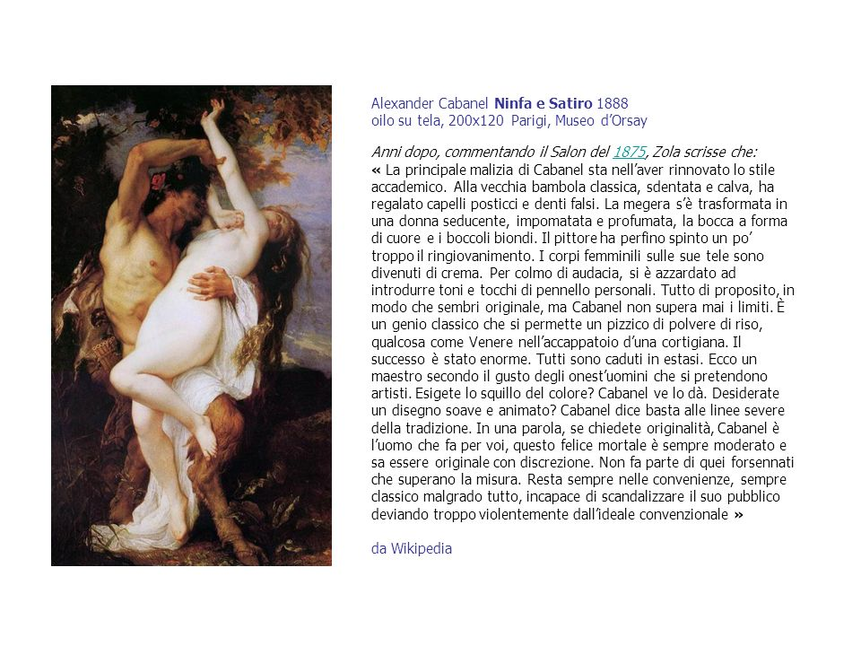 Alexander Cabanel Ninfa e Satiro 1888 oilo su tela, 200x120 Parigi, Museo dOrsay Anni dopo, commentando il Salon del 1875, Zola scrisse che: « La prin
