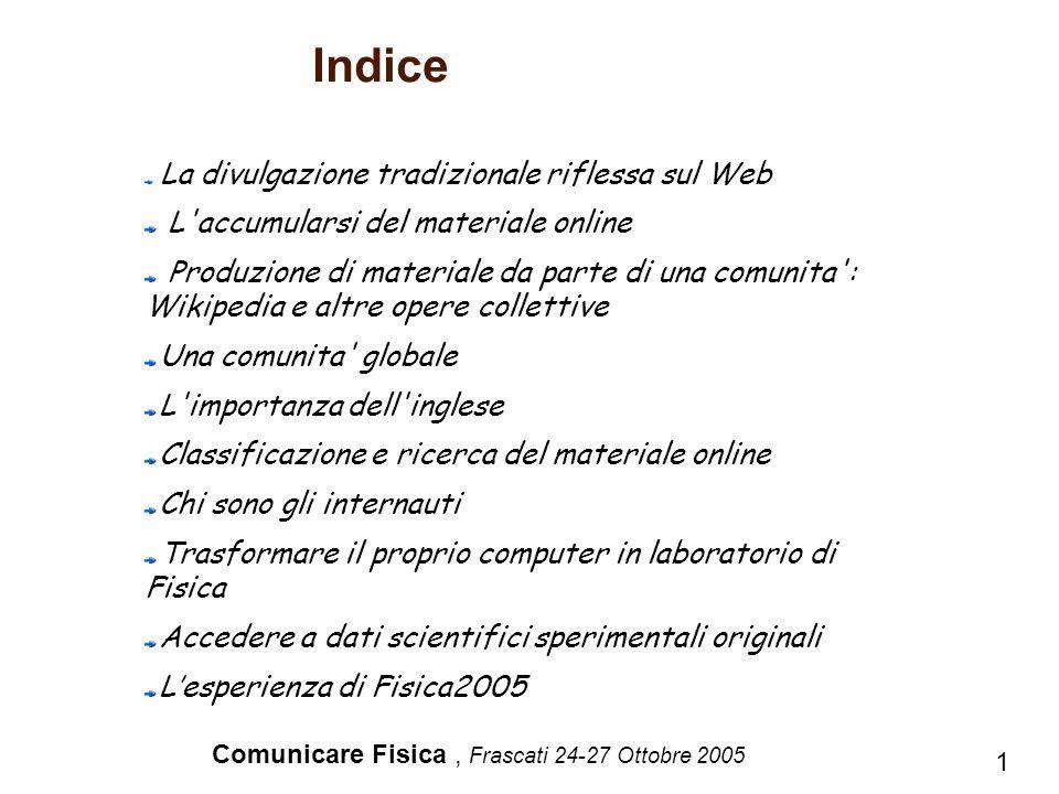 Comunicare Fisica, Frascati 24-27 Ottobre 2005 Indice 1 La divulgazione tradizionale riflessa sul Web L'accumularsi del materiale online Produzione di