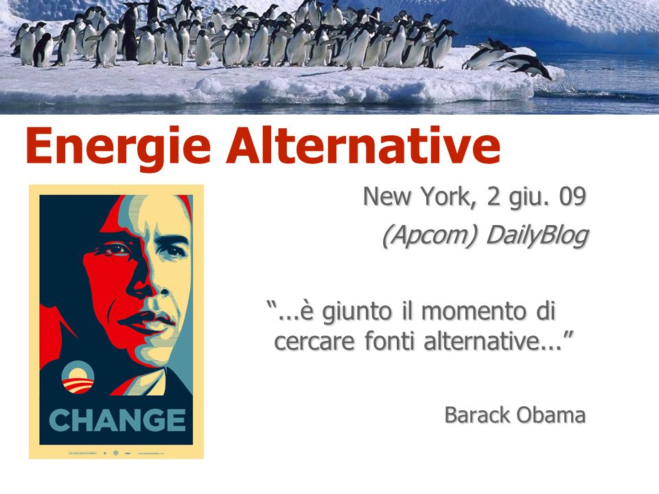 New York, 2 giu. 09 (Apcom) DailyBlog...è giunto il momento di cercare fonti alternative... Barack Obama Energie Alternative