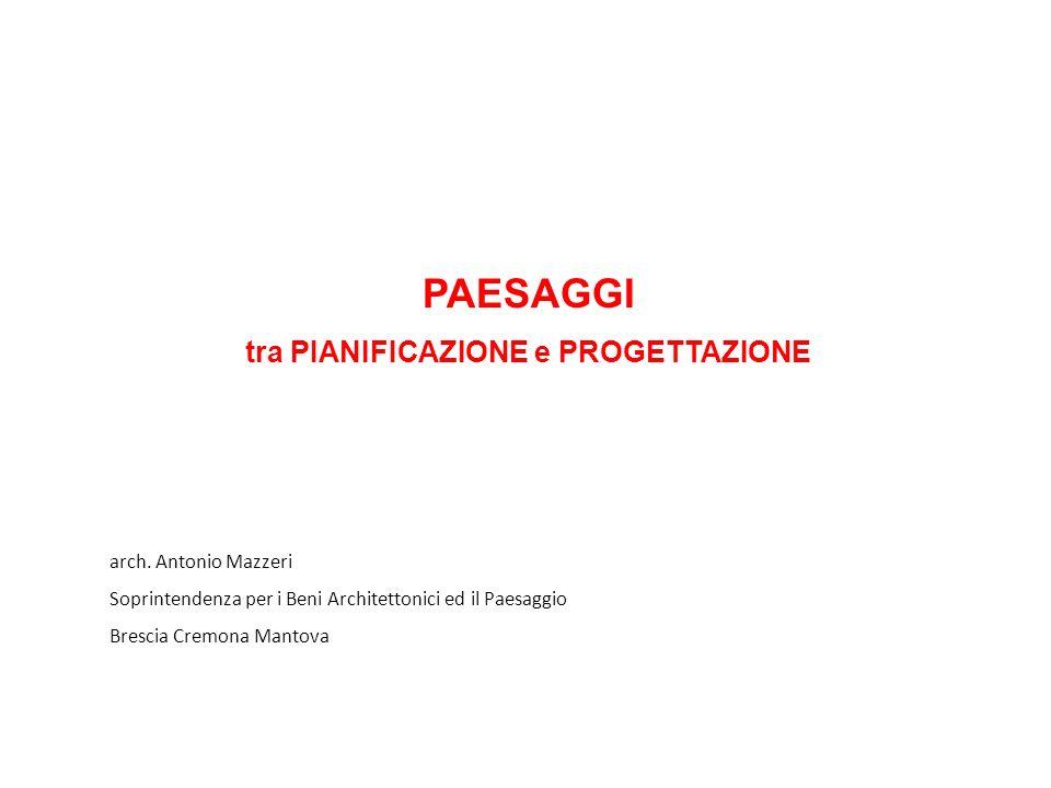 PAESAGGI tra PIANIFICAZIONE e PROGETTAZIONE arch. Antonio Mazzeri Soprintendenza per i Beni Architettonici ed il Paesaggio Brescia Cremona Mantova