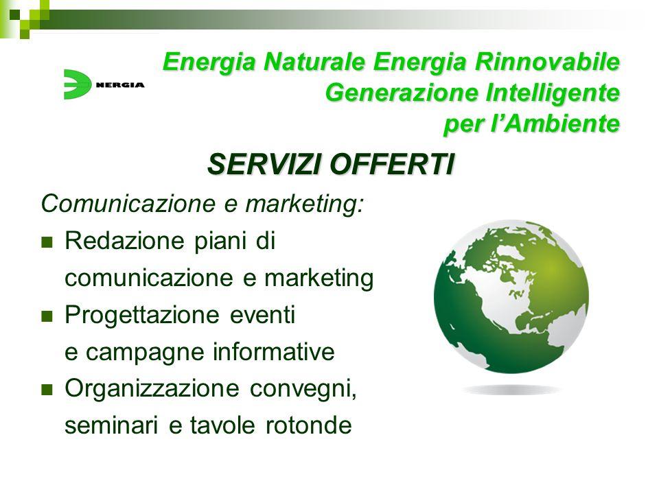 Energia Naturale Energia Rinnovabile Generazione Intelligente per lAmbiente SERVIZI OFFERTI Comunicazione e marketing: Redazione piani di comunicazion