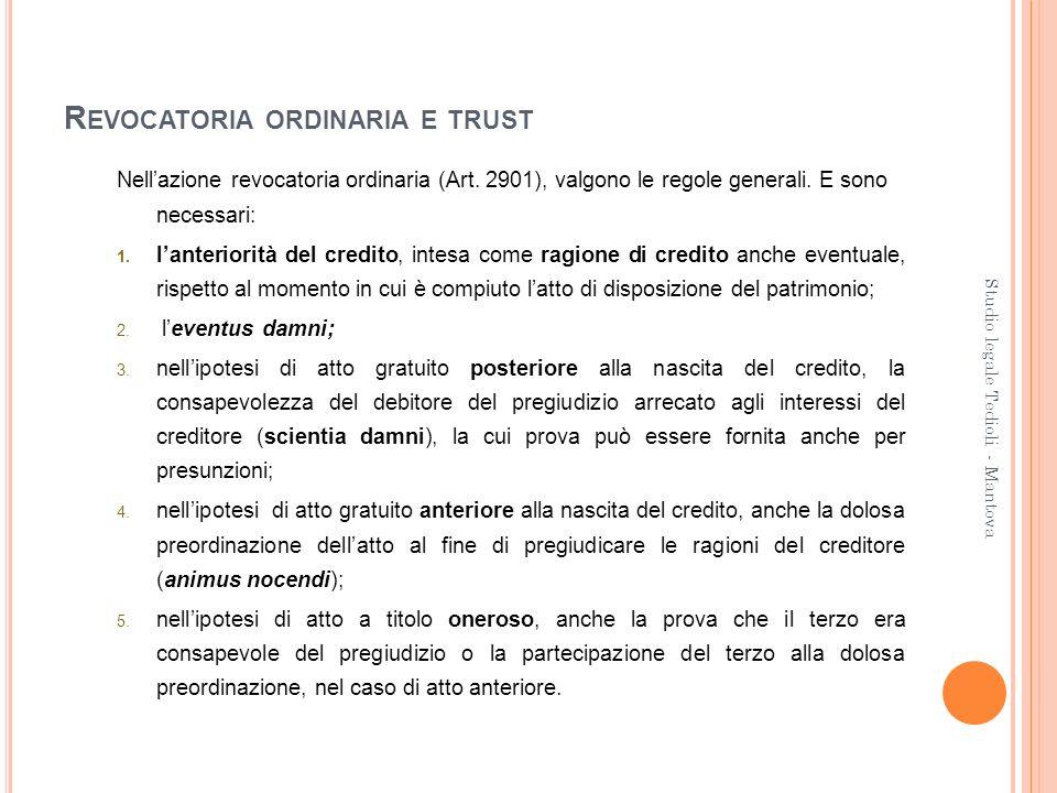 R EVOCATORIA ORDINARIA E TRUST Nellazione revocatoria ordinaria (Art. 2901), valgono le regole generali. E sono necessari: 1. lanteriorità del credito