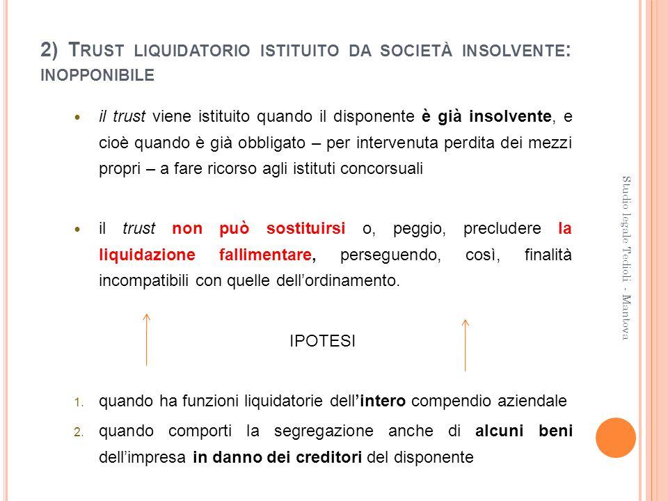 2) T RUST LIQUIDATORIO ISTITUITO DA SOCIETÀ INSOLVENTE : INOPPONIBILE il trust viene istituito quando il disponente è già insolvente, e cioè quando è