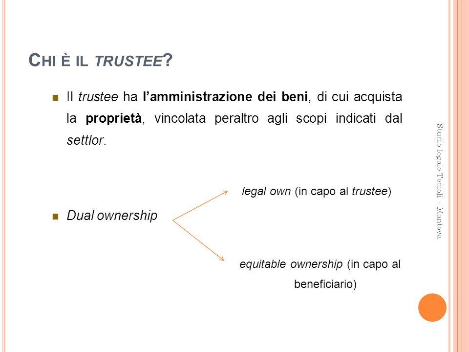 C HI È IL TRUSTEE ? Il trustee ha lamministrazione dei beni, di cui acquista la proprietà, vincolata peraltro agli scopi indicati dal settlor. legal o