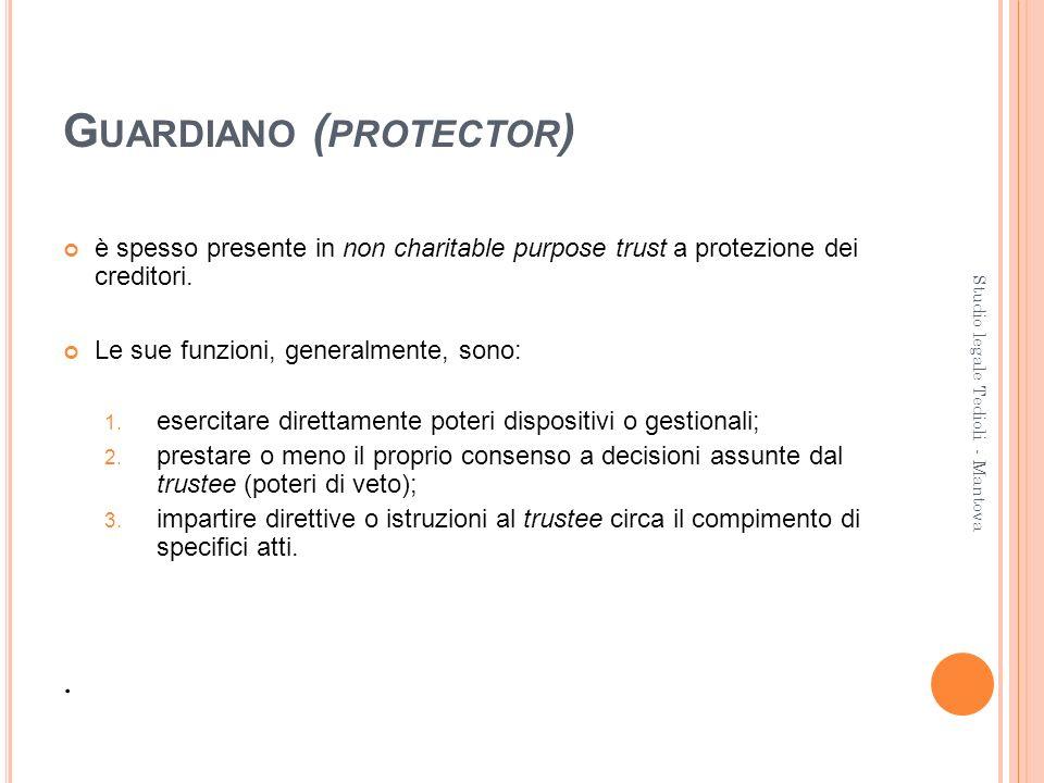 G UARDIANO ( PROTECTOR ) è spesso presente in non charitable purpose trust a protezione dei creditori. Le sue funzioni, generalmente, sono: 1. esercit