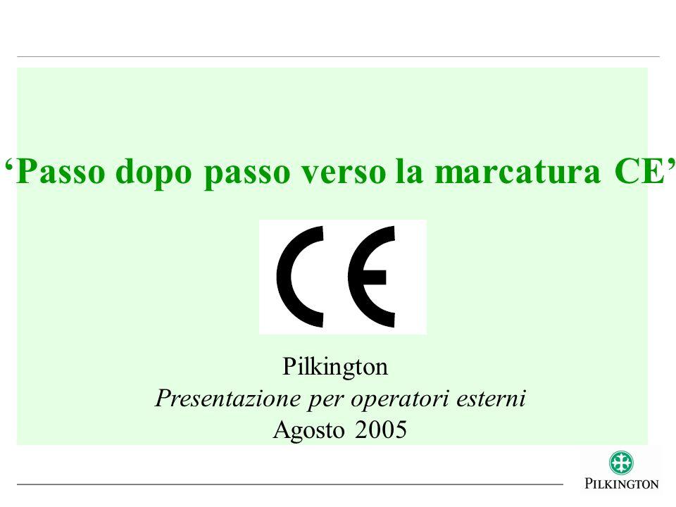 Passo dopo passo verso la marcatura CE Pilkington Presentazione per operatori esterni Agosto 2005
