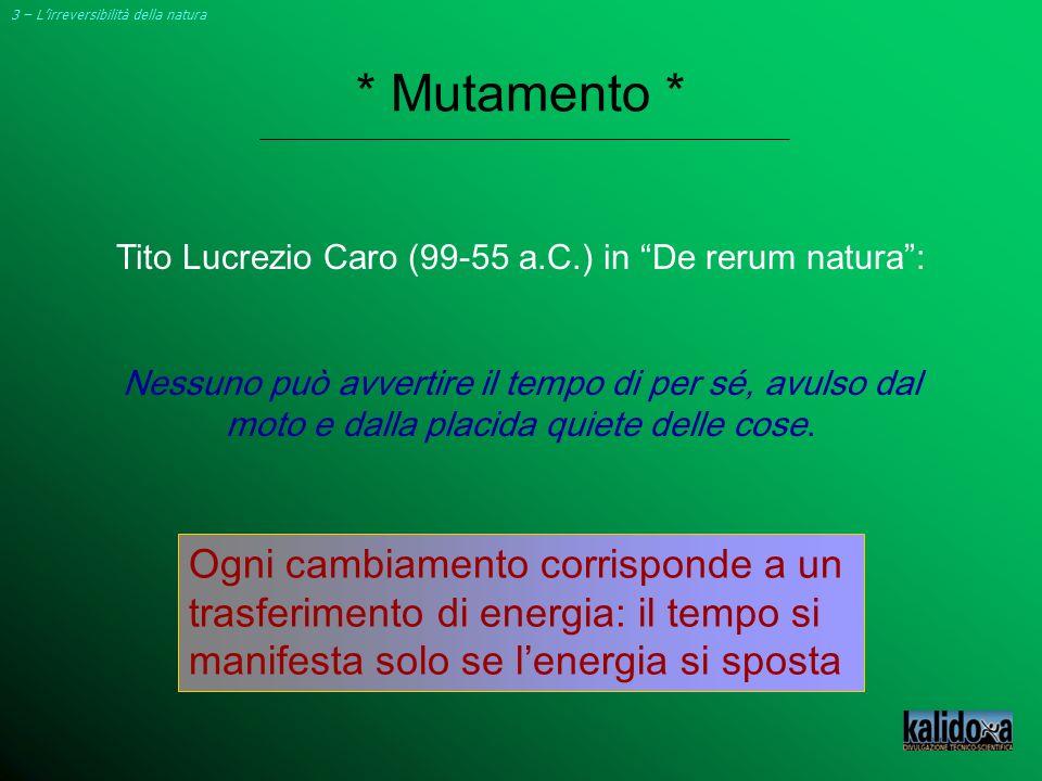 * Mutamento * 3 – Lirreversibilità della natura Tito Lucrezio Caro (99-55 a.C.) in De rerum natura: Nessuno può avvertire il tempo di per sé, avulso d
