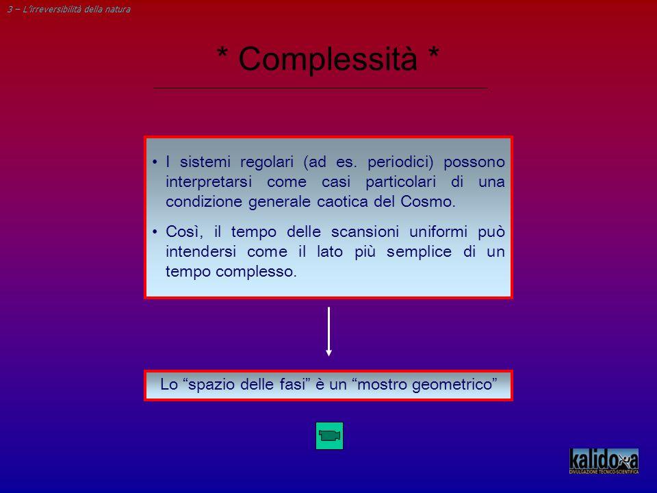 3 – Lirreversibilità della natura * Complessità * I sistemi regolari (ad es. periodici) possono interpretarsi come casi particolari di una condizione