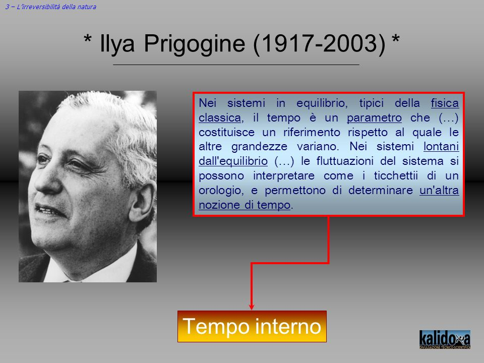 3 – Lirreversibilità della natura * Ilya Prigogine (1917-2003) * Nei sistemi in equilibrio, tipici della fisica classica, il tempo è un parametro che