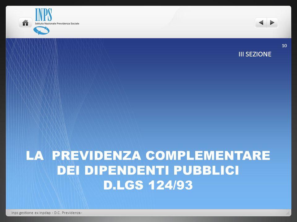 LA PREVIDENZA COMPLEMENTARE DEI DIPENDENTI PUBBLICI D.LGS 124/93 III SEZIONE Inps gestione ex Inpdap - D.C. Previdenza - 10