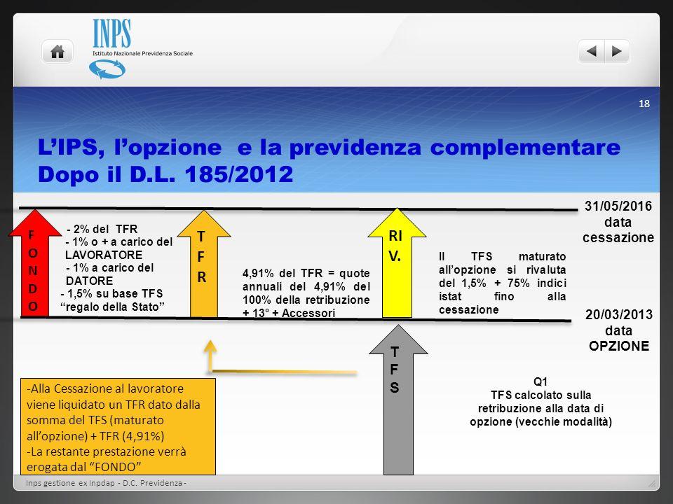 LIPS, lopzione e la previdenza complementare Dopo il D.L. 185/2012 Inps gestione ex Inpdap - D.C. Previdenza - 18 31/05/2016 data cessazione RI V. Il