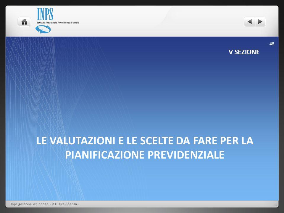 LE VALUTAZIONI E LE SCELTE DA FARE PER LA PIANIFICAZIONE PREVIDENZIALE V SEZIONE Inps gestione ex Inpdap - D.C. Previdenza - 48