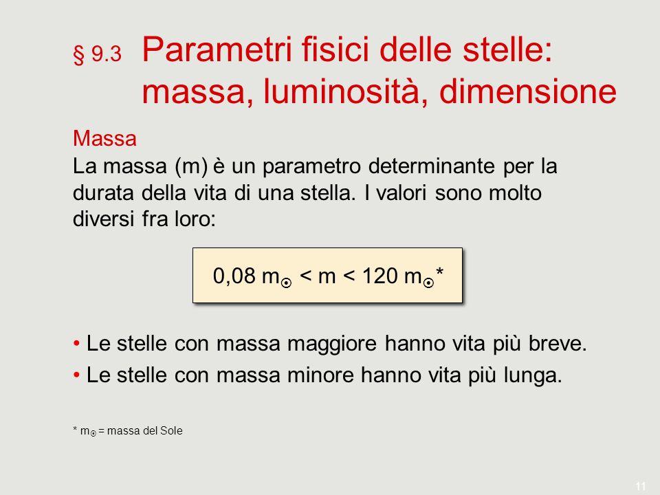 11 § 9.3 Parametri fisici delle stelle: massa, luminosità, dimensione Massa La massa (m) è un parametro determinante per la durata della vita di una s