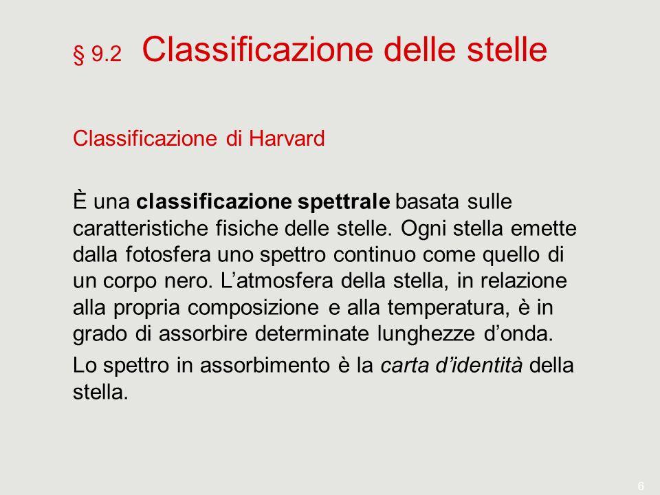 6 § 9.2 Classificazione delle stelle Classificazione di Harvard È una classificazione spettrale basata sulle caratteristiche fisiche delle stelle. Ogn