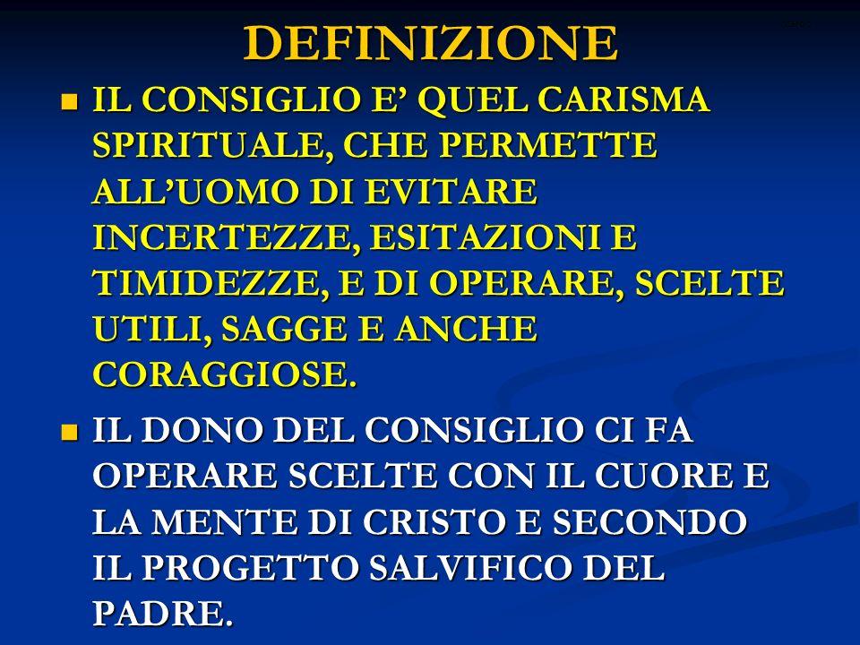 DEFINIZIONE IL CONSIGLIO E QUEL CARISMA SPIRITUALE, CHE PERMETTE ALLUOMO DI EVITARE INCERTEZZE, ESITAZIONI E TIMIDEZZE, E DI OPERARE, SCELTE UTILI, SA