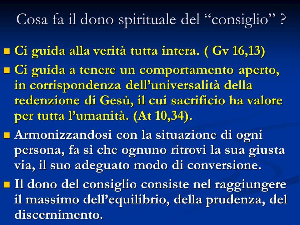 Cosa fa il dono spirituale del consiglio ? Ci guida alla verità tutta intera. ( Gv 16,13) Ci guida alla verità tutta intera. ( Gv 16,13) Ci guida a te