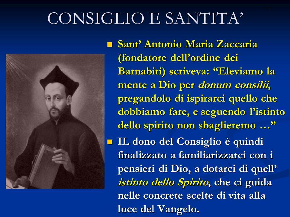 CONSIGLIO E SANTITA Sant Antonio Maria Zaccaria (fondatore dellordine dei Barnabiti) scriveva: Eleviamo la mente a Dio per donum consilii, pregandolo