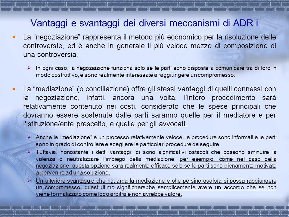Vantaggi e svantaggi dei diversi meccanismi di ADR i La negoziazione rappresenta il metodo più economico per la risoluzione delle controversie, ed è a