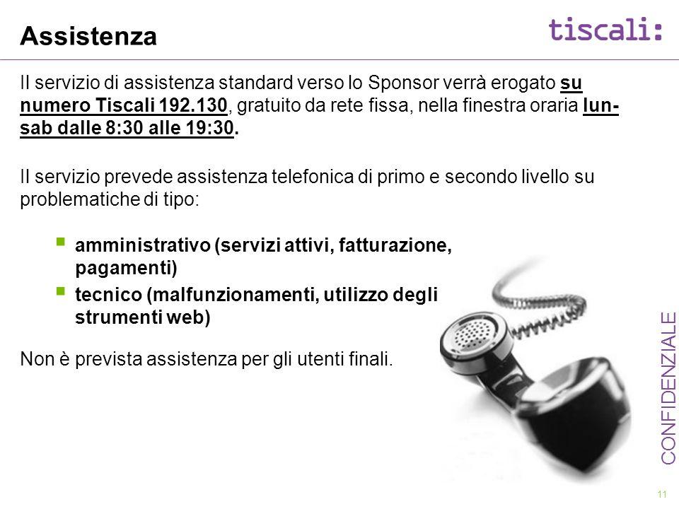 11 CONFIDENZIALE Assistenza Il servizio di assistenza standard verso lo Sponsor verrà erogato su numero Tiscali 192.130, gratuito da rete fissa, nella