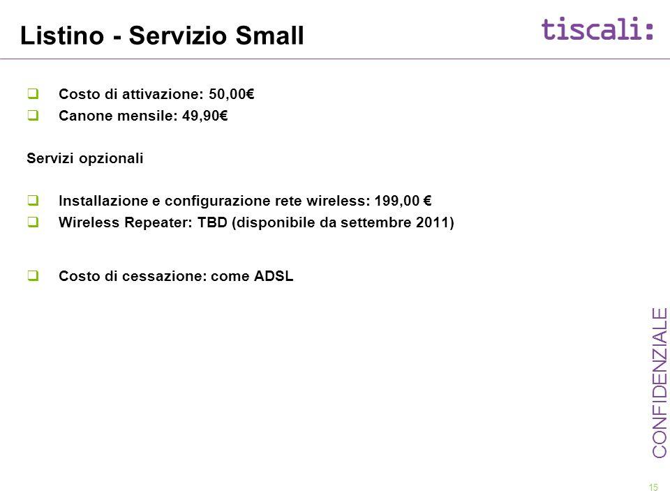 15 CONFIDENZIALE Listino - Servizio Small Costo di attivazione: 50,00 Canone mensile: 49,90 Servizi opzionali Installazione e configurazione rete wire
