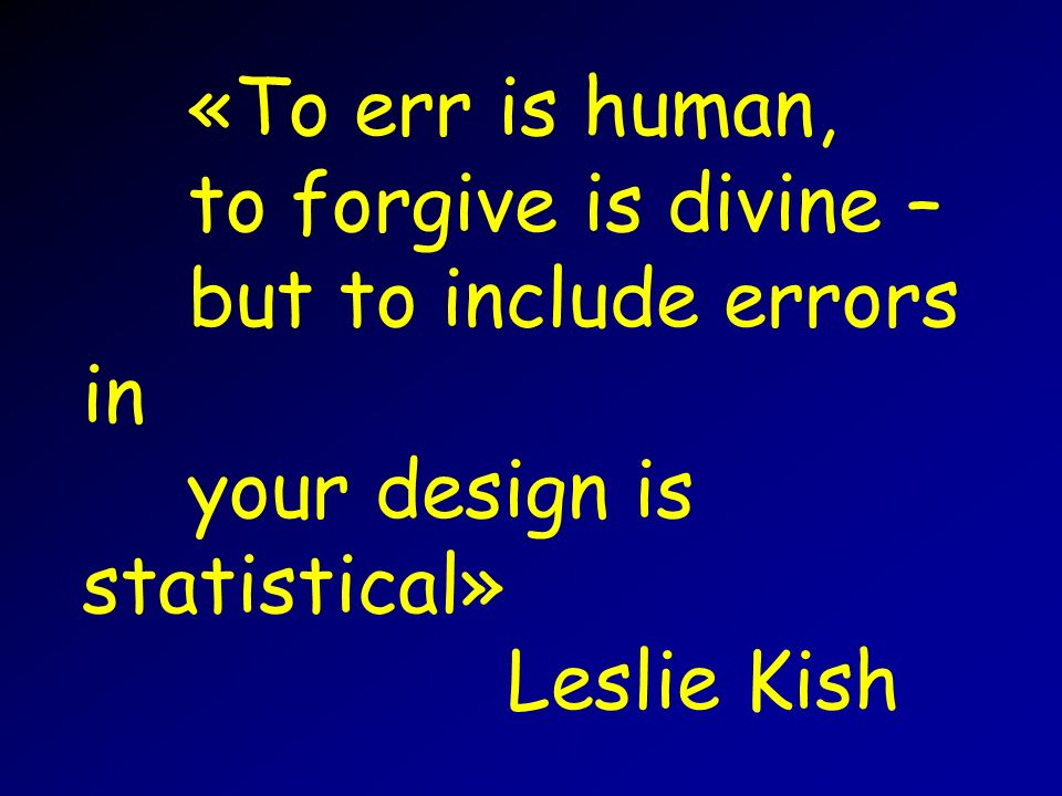 «To err is human, to forgive is divine – but to include errors in your design is statistical» Leslie Kish