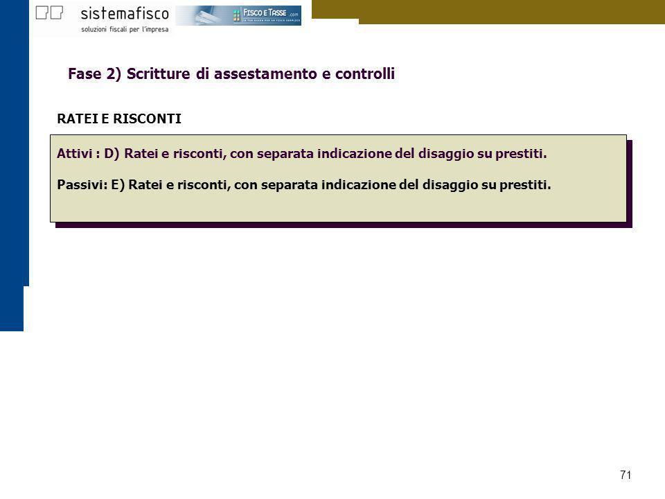 71 Fase 2) Scritture di assestamento e controlli RATEI E RISCONTI Attivi : D) Ratei e risconti, con separata indicazione del disaggio su prestiti. Pas