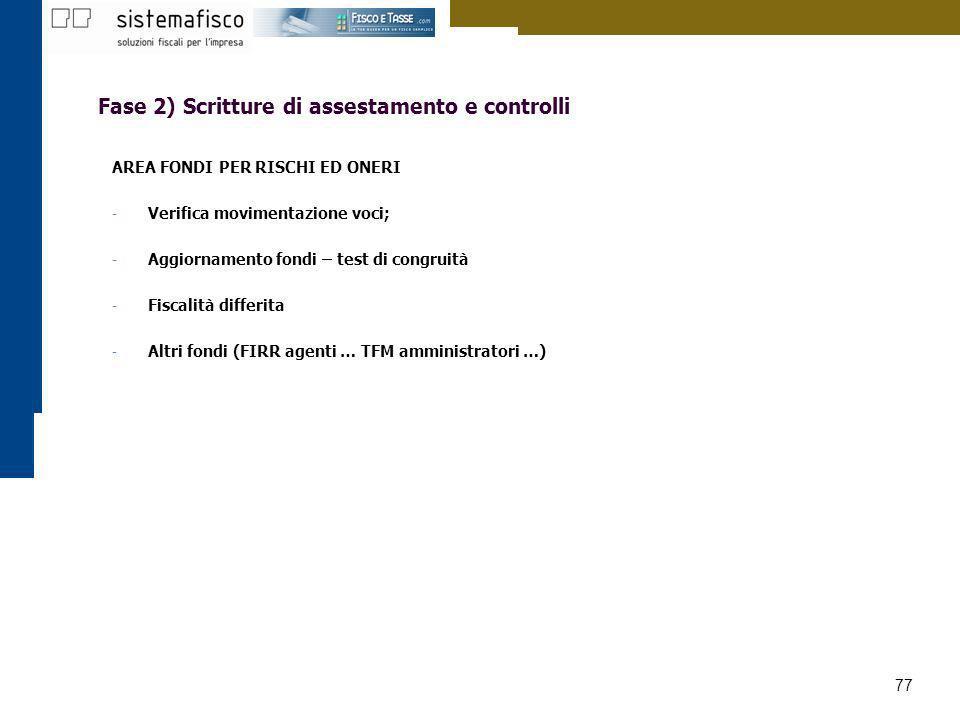 77 Fase 2) Scritture di assestamento e controlli AREA FONDI PER RISCHI ED ONERI - Verifica movimentazione voci; - Aggiornamento fondi – test di congru