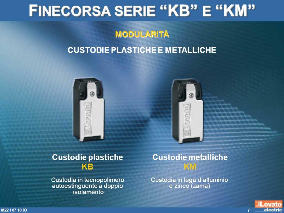 7 M22 I 07 10 03 Custodie plastiche KB Custodia in tecnopolimero autoestinguente a doppio isolamento Custodie metalliche KM Custodia in lega dallumini