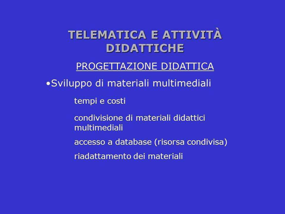 TELEMATICA E ATTIVITÀ DIDATTICHE PROGETTAZIONE DIDATTICA Sviluppo di materiali multimediali tempi e costi condivisione di materiali didattici multimed