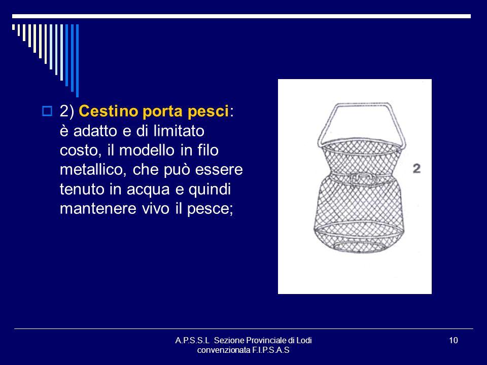 10 2) Cestino porta pesci: è adatto e di limitato costo, il modello in filo metallico, che può essere tenuto in acqua e quindi mantenere vivo il pesce