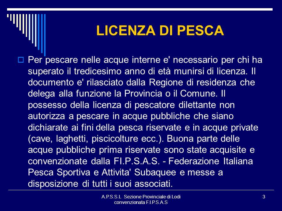 A.P.S.S.L Sezione Provinciale di Lodi convenzionata F.I.P.S.A.S 3 LICENZA DI PESCA Per pescare nelle acque interne e' necessario per chi ha superato i