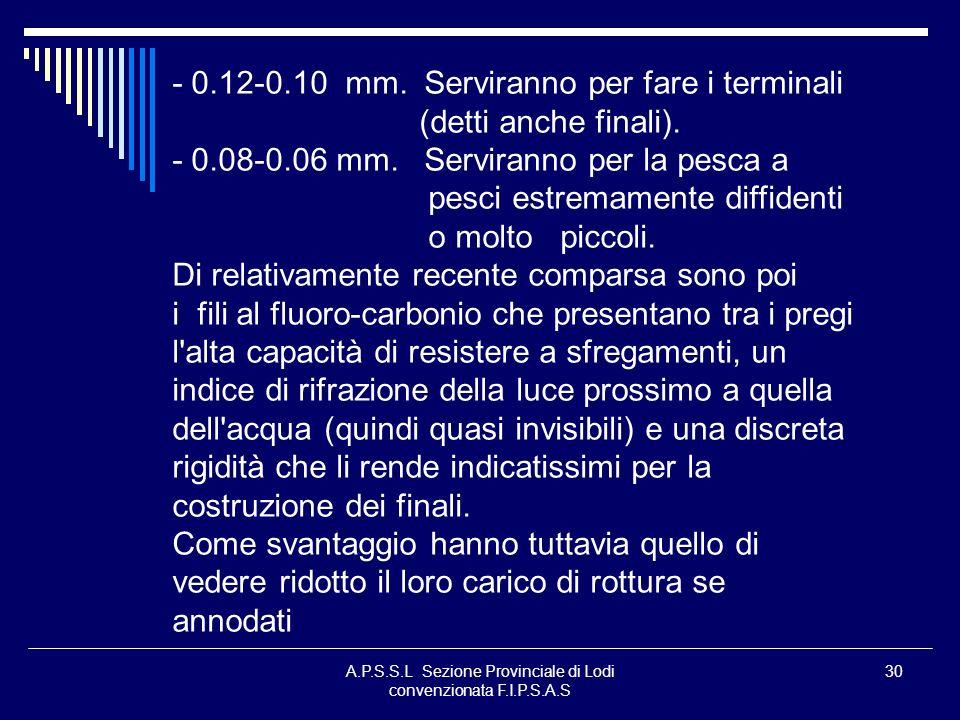 A.P.S.S.L Sezione Provinciale di Lodi convenzionata F.I.P.S.A.S 30 - 0.12-0.10 mm. Serviranno per fare i terminali (detti anche finali). - 0.08-0.06 m