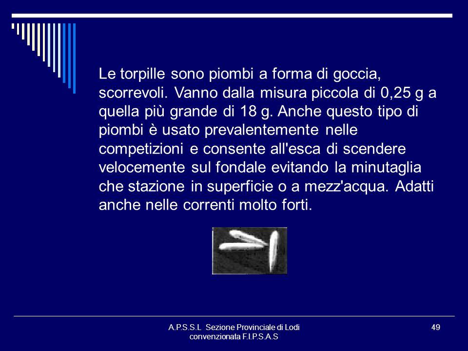A.P.S.S.L Sezione Provinciale di Lodi convenzionata F.I.P.S.A.S 49 Le torpille sono piombi a forma di goccia, scorrevoli. Vanno dalla misura piccola d