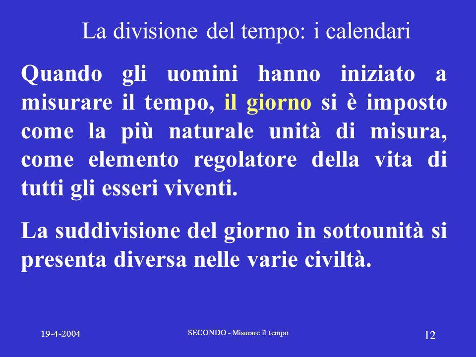 19-4-2004 SECONDO - Misurare il tempo 12 La divisione del tempo: i calendari Quando gli uomini hanno iniziato a misurare il tempo, il giorno si è impo