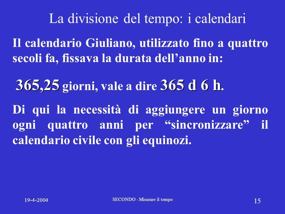 19-4-2004 SECONDO - Misurare il tempo 15 La divisione del tempo: i calendari Il calendario Giuliano, utilizzato fino a quattro secoli fa, fissava la d