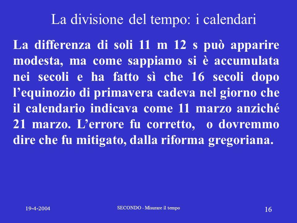 19-4-2004 SECONDO - Misurare il tempo 16 La divisione del tempo: i calendari La differenza di soli 11 m 12 s può apparire modesta, ma come sappiamo si