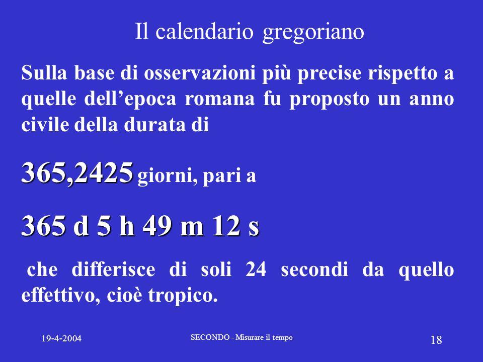 19-4-2004 SECONDO - Misurare il tempo 18 Il calendario gregoriano Sulla base di osservazioni più precise rispetto a quelle dellepoca romana fu propost