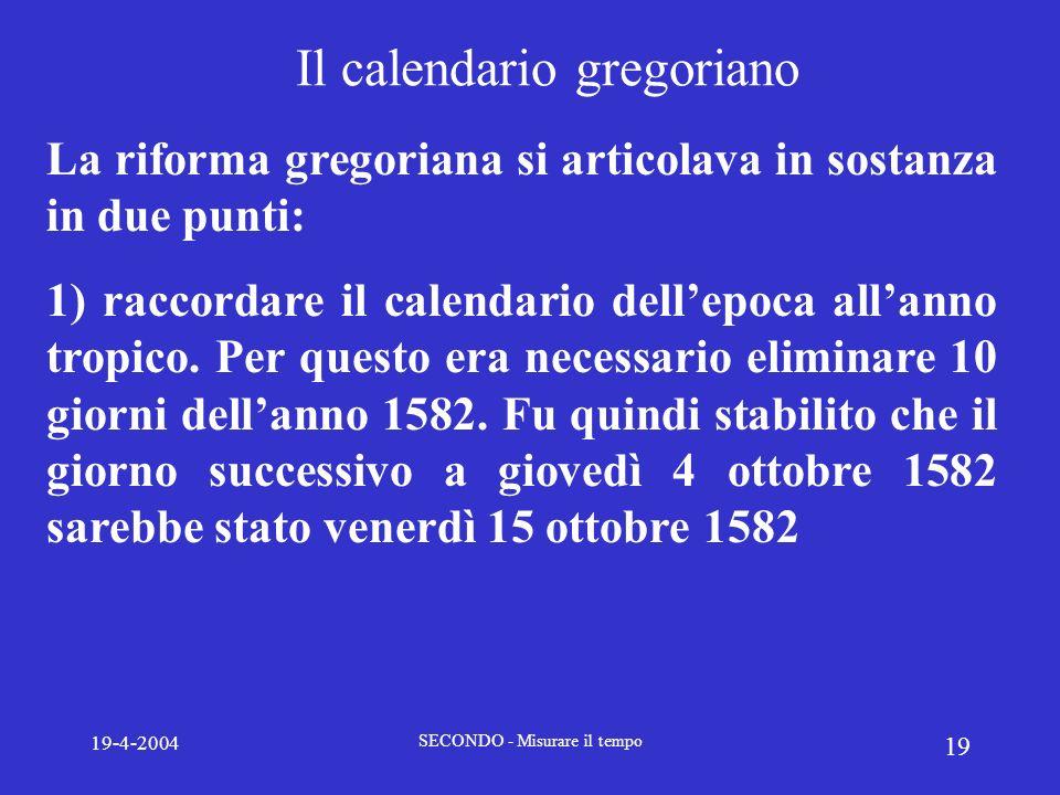 19-4-2004 SECONDO - Misurare il tempo 19 Il calendario gregoriano La riforma gregoriana si articolava in sostanza in due punti: 1) raccordare il calen