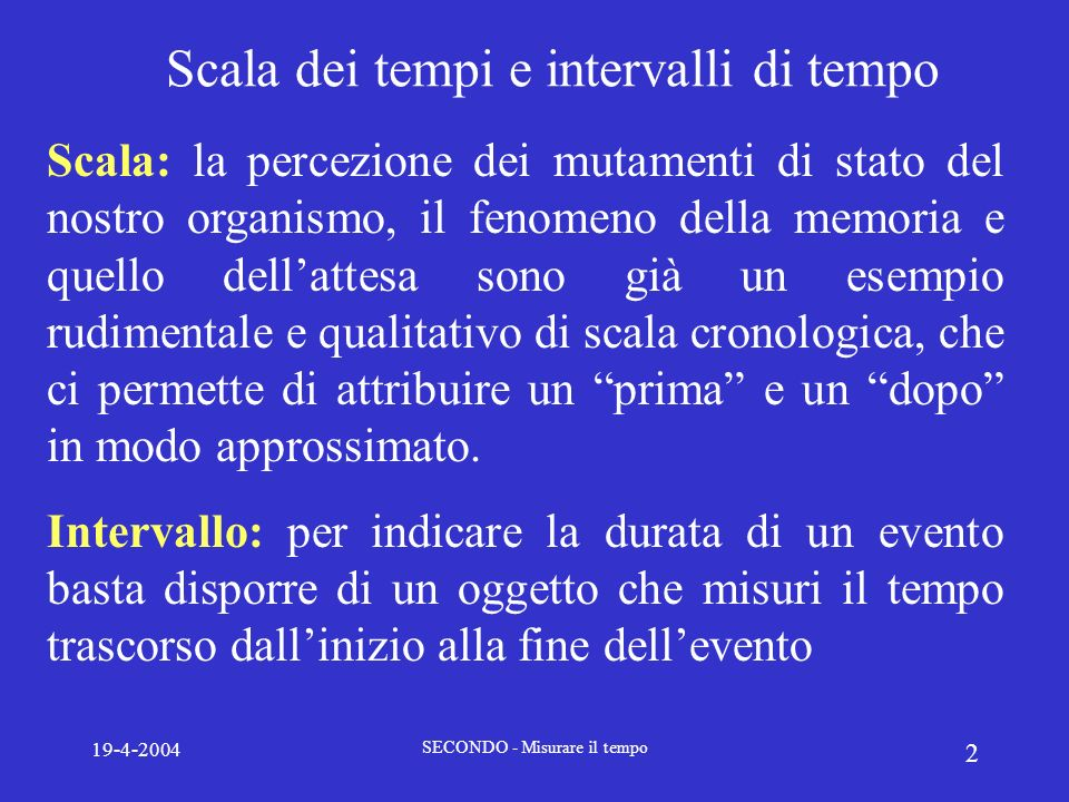 19-4-2004 SECONDO - Misurare il tempo 3 La misura del tempo: il secondo In linea di principio qualunque successione di eventi può essere utilizzata per formare una scala dei tempi.