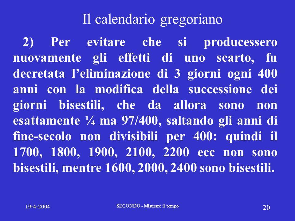 19-4-2004 SECONDO - Misurare il tempo 20 Il calendario gregoriano 2) Per evitare che si producessero nuovamente gli effetti di uno scarto, fu decretat