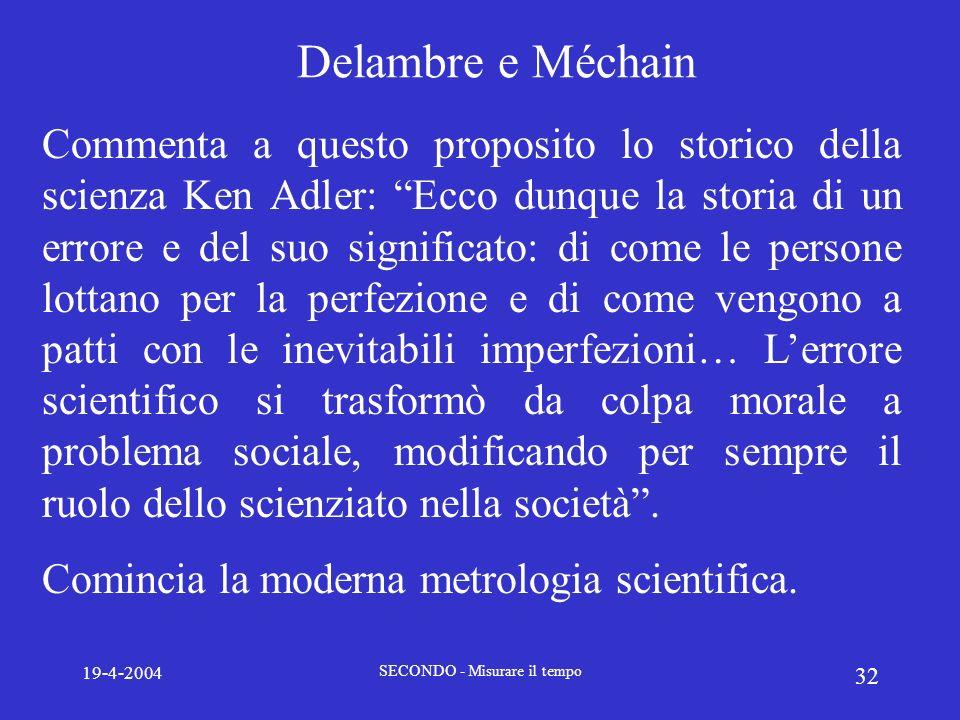 19-4-2004 SECONDO - Misurare il tempo 32 Delambre e Méchain Commenta a questo proposito lo storico della scienza Ken Adler: Ecco dunque la storia di u