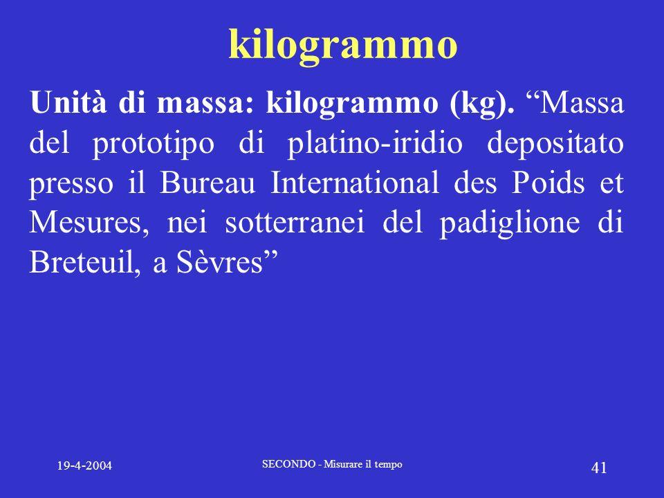19-4-2004 SECONDO - Misurare il tempo 41 kilogrammo Unità di massa: kilogrammo (kg). Massa del prototipo di platino-iridio depositato presso il Bureau