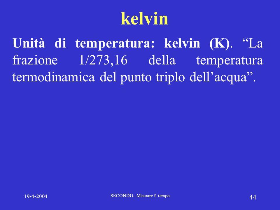 19-4-2004 SECONDO - Misurare il tempo 44 kelvin Unità di temperatura: kelvin (K). La frazione 1/273,16 della temperatura termodinamica del punto tripl