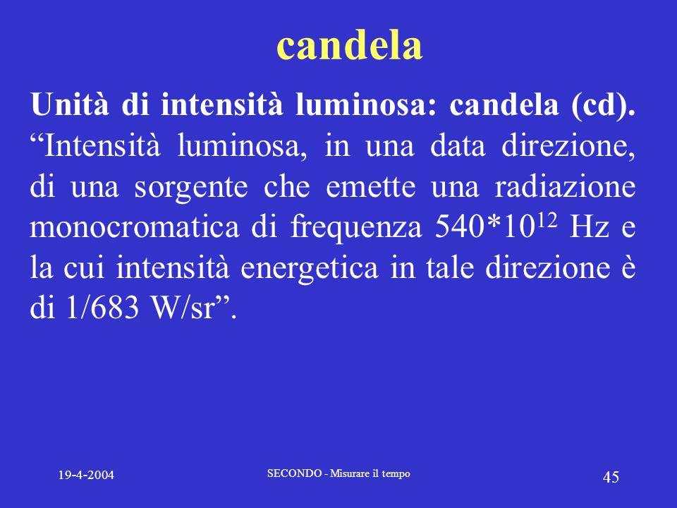 19-4-2004 SECONDO - Misurare il tempo 45 candela Unità di intensità luminosa: candela (cd). Intensità luminosa, in una data direzione, di una sorgente
