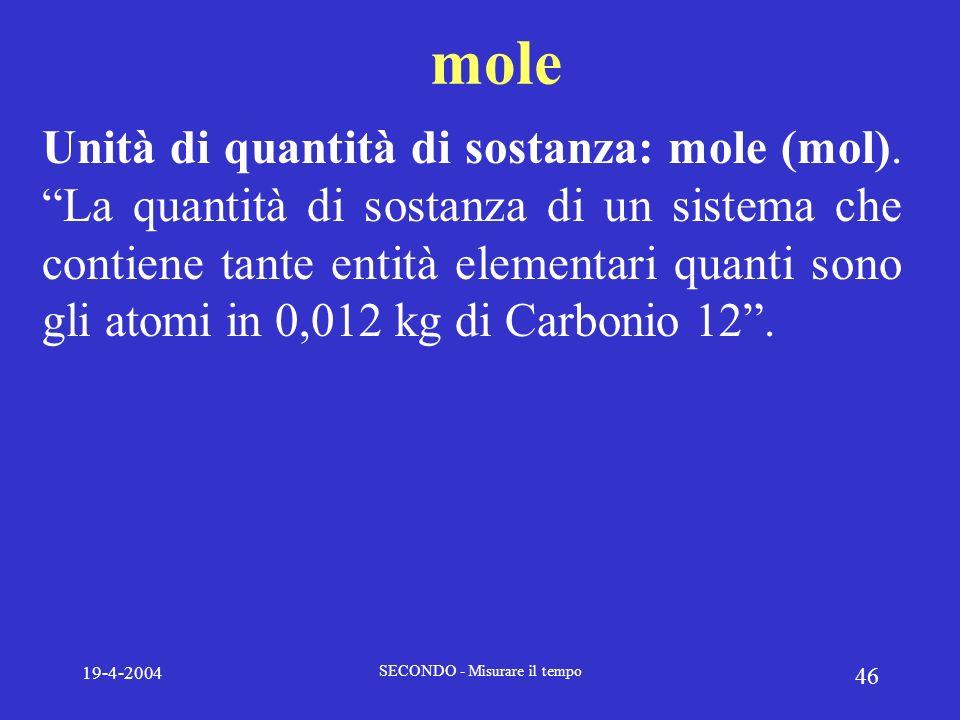 19-4-2004 SECONDO - Misurare il tempo 46 mole Unità di quantità di sostanza: mole (mol). La quantità di sostanza di un sistema che contiene tante enti