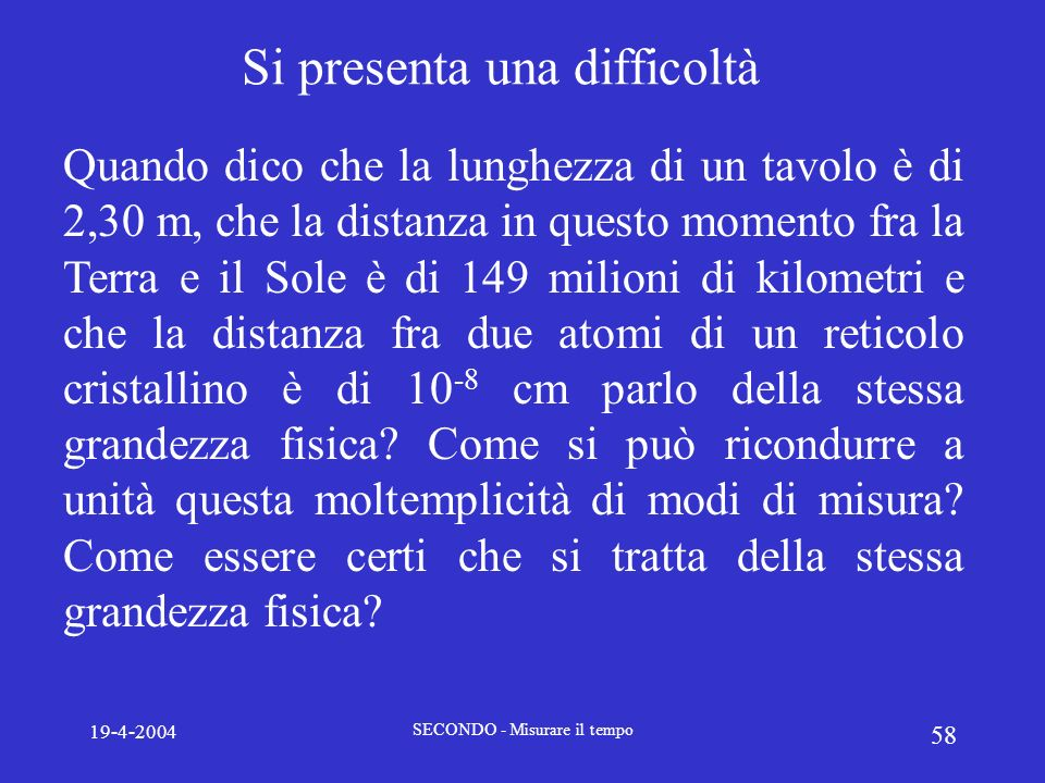 19-4-2004 SECONDO - Misurare il tempo 58 Si presenta una difficoltà Quando dico che la lunghezza di un tavolo è di 2,30 m, che la distanza in questo m