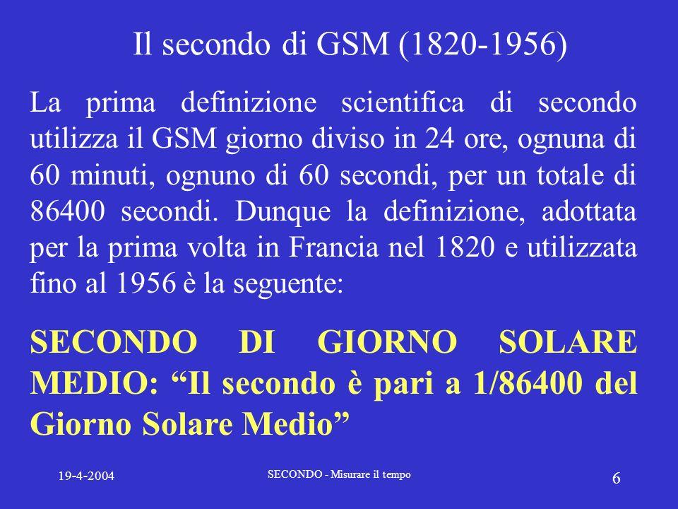 19-4-2004 SECONDO - Misurare il tempo 7 La misura del tempo: il secondo Tuttavia lo stesso GSM, certamente più costante del GSV, presenta delle piccole irregolarità dovute ad esempio alle distribuzioni delle masse daria e dacqua sulla Terra.
